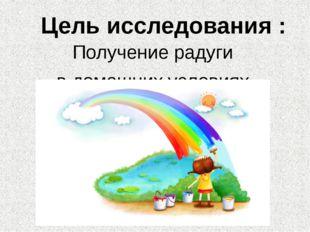 Цель исследования : Получение радуги в домашних условиях.