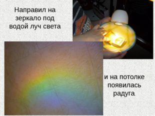 Направил на зеркало под водой луч света и на потолке появилась радуга.
