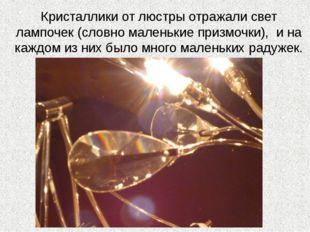 Кристаллики от люстры отражали свет лампочек (словно маленькие призмочки), и
