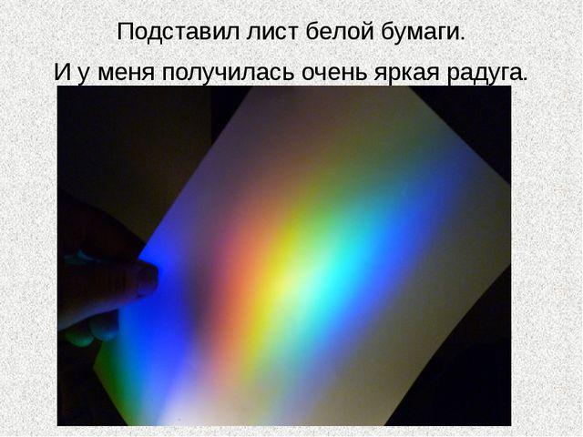 Подставил лист белой бумаги. И у меня получилась очень яркая радуга.