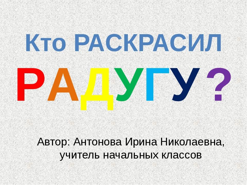 Автор: Антонова Ирина Николаевна, учитель начальных классов Кто РАСКРАСИЛ РАД...