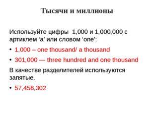 Тысячи и миллионы Используйте цифры 1,000 и 1,000,000 с артиклем 'a' или сло