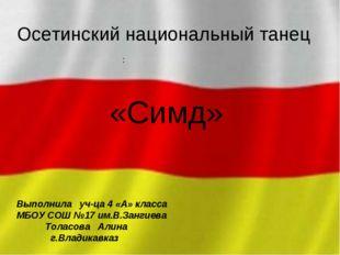 Осетинский национальный танец «Симд» : Выполнила уч-ца 4 «А» класса МБОУ СОШ