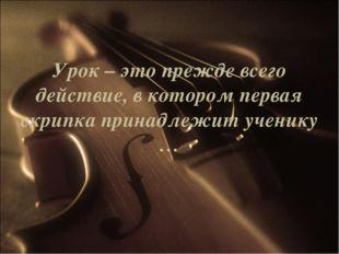 Урок – это прежде всего действие, в котором первая скрипка принадлежит ученик