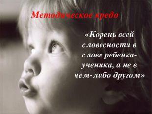 Методическое кредо «Корень всей словесности в слове ребенка-ученика, а не в ч
