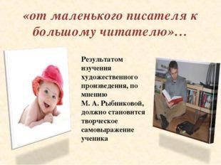 «от маленького писателя к большому читателю»… Результатом изучения художестве