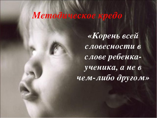 Методическое кредо «Корень всей словесности в слове ребенка-ученика, а не в ч...