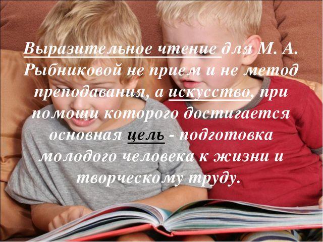 Выразительное чтение для М. А. Рыбниковой не прием и не метод преподавания, а...