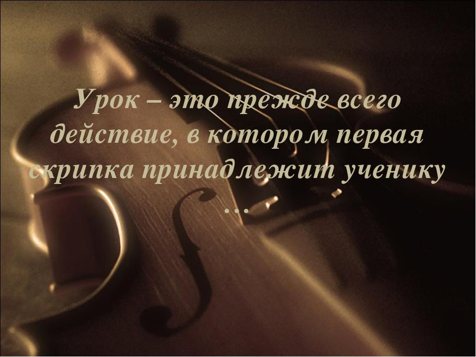 Урок – это прежде всего действие, в котором первая скрипка принадлежит ученик...