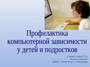 Салаватуллина Т.А. педагог-психолог МБОУ «СОШ № 61» г.Чебоксары