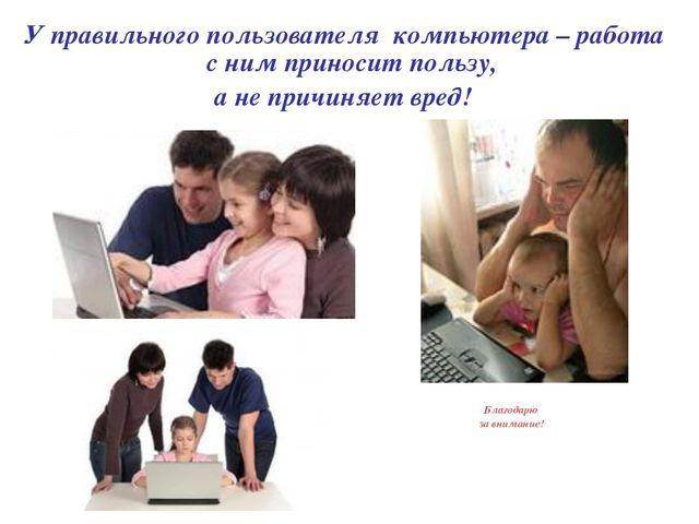 У правильного пользователя компьютера – работа с ним приносит пользу, а не пр...