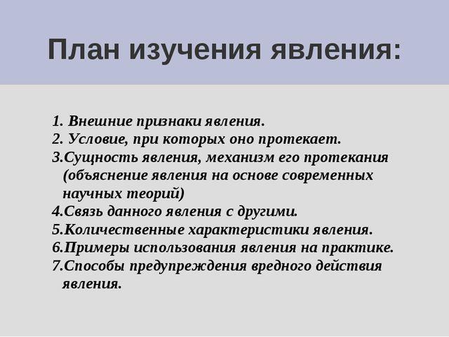 План изучения явления: 1. Внешние признаки явления. 2. Условие, при которых о...
