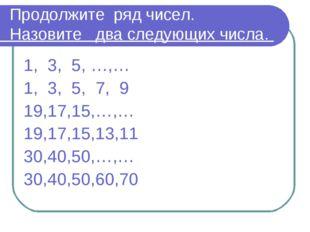 Продолжите ряд чисел. Назовите два следующих числа. 1, 3, 5, …,… 1, 3, 5, 7,