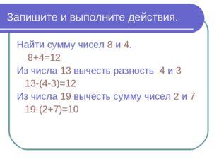 Запишите и выполните действия. Найти сумму чисел 8 и 4. 8+4=12 Из числа 13 вы