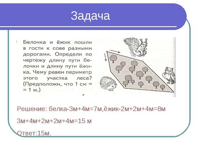 Задача Решение: белка-3м+4м=7м,ёжик-2м+2м+4м=8м 3м+4м+2м+2м+4м=15 м Ответ:15м.