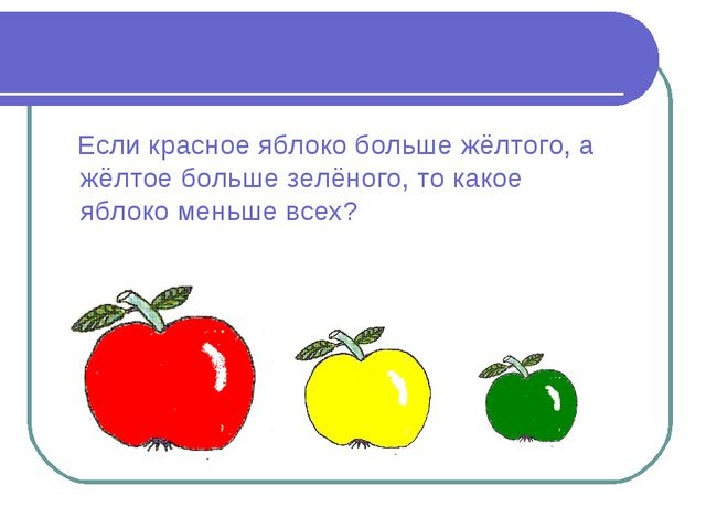 Если красное яблоко больше жёлтого, а жёлтое больше зелёного, то какое яблок...