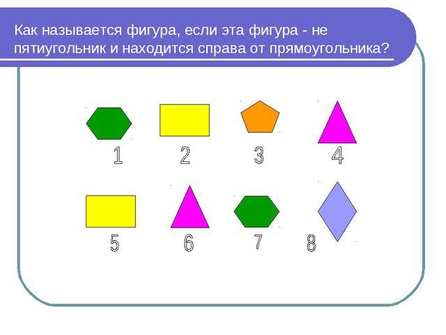 Как называется фигура, если эта фигура - не пятиугольник и находится справа о...