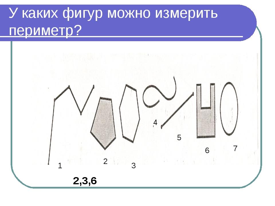 У каких фигур можно измерить периметр? 1 2 3 4 5 6 7 2,3,6