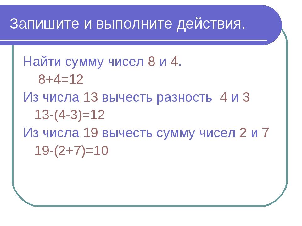 Запишите и выполните действия. Найти сумму чисел 8 и 4. 8+4=12 Из числа 13 вы...