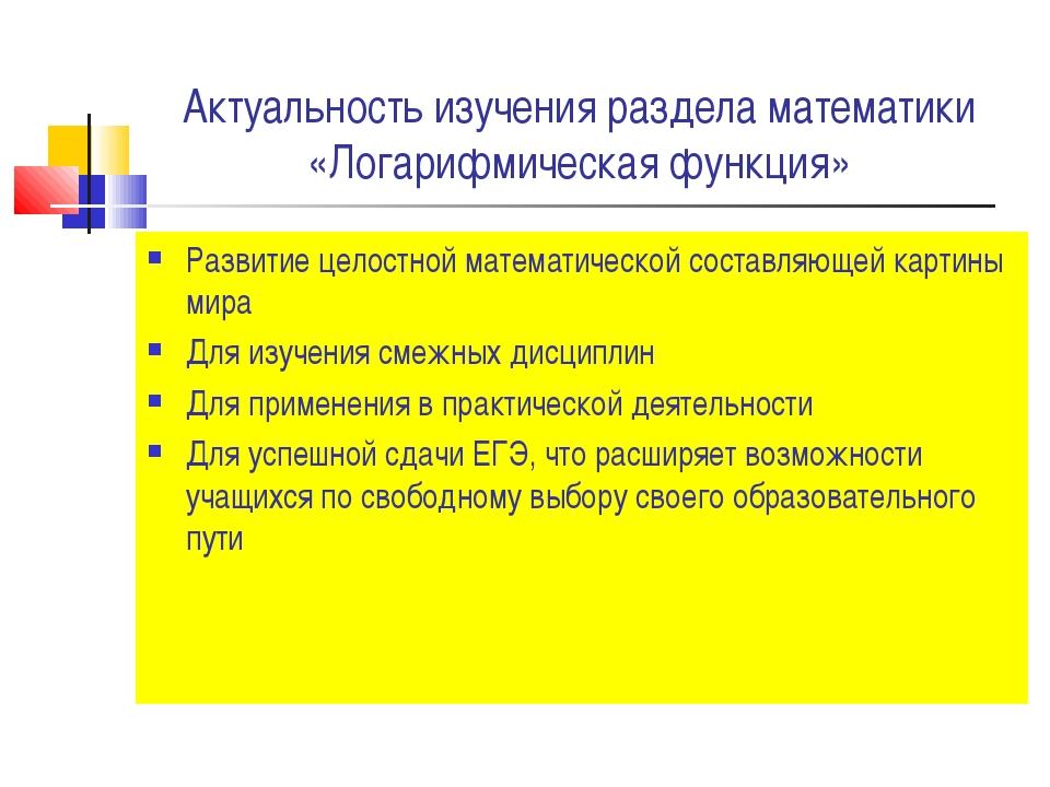 Актуальность изучения раздела математики «Логарифмическая функция» Развитие ц...