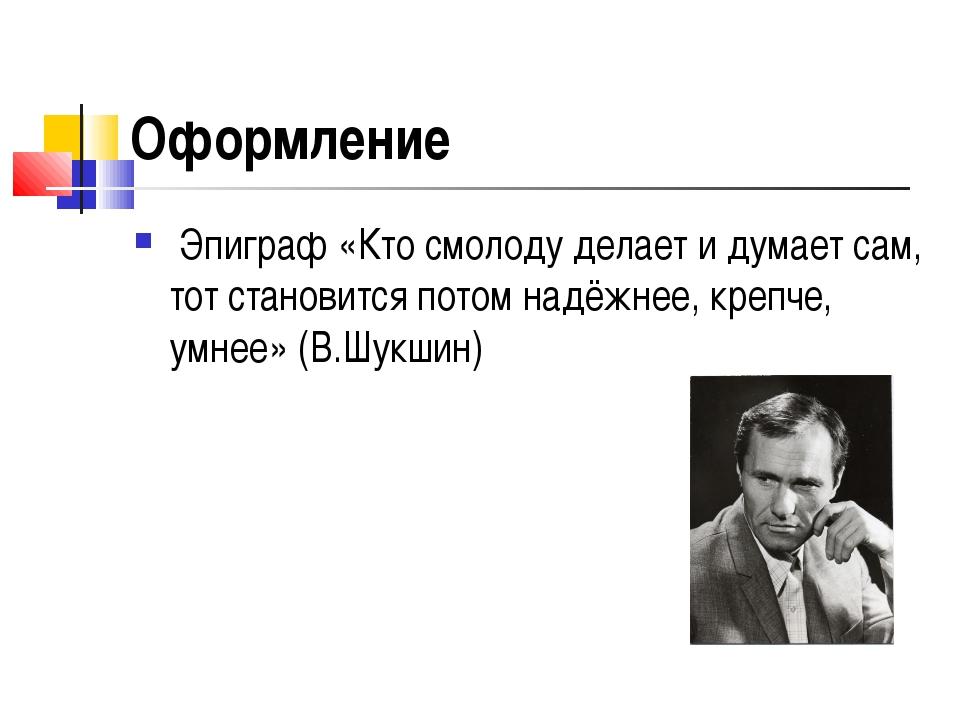 Оформление Эпиграф «Кто смолоду делает и думает сам, тот становится потом над...