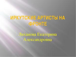 ИРКУТСКИЕ АРТИСТЫ НА ФРОНТЕ Лиханова Екатерина Александровна
