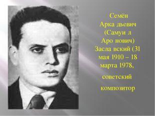 Семён Арка́дьевич (Самуи́л Аро́нович) Засла́вский(31 мая1910 – 18 марта19