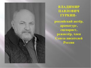 ВЛАДИМИР ПАВЛОВИЧ ГУРКИН- российский актёр, драматург, сценарист, режиссёр, ч