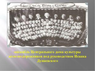 ансамбль Центрального дома культуры железнодорожников под руководством Исаака