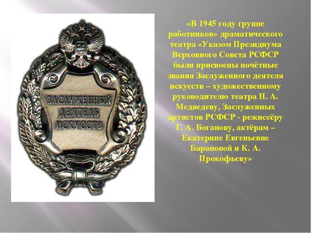 «В 1945 году группе работников» драматического театра «Указом Президиума Верх...