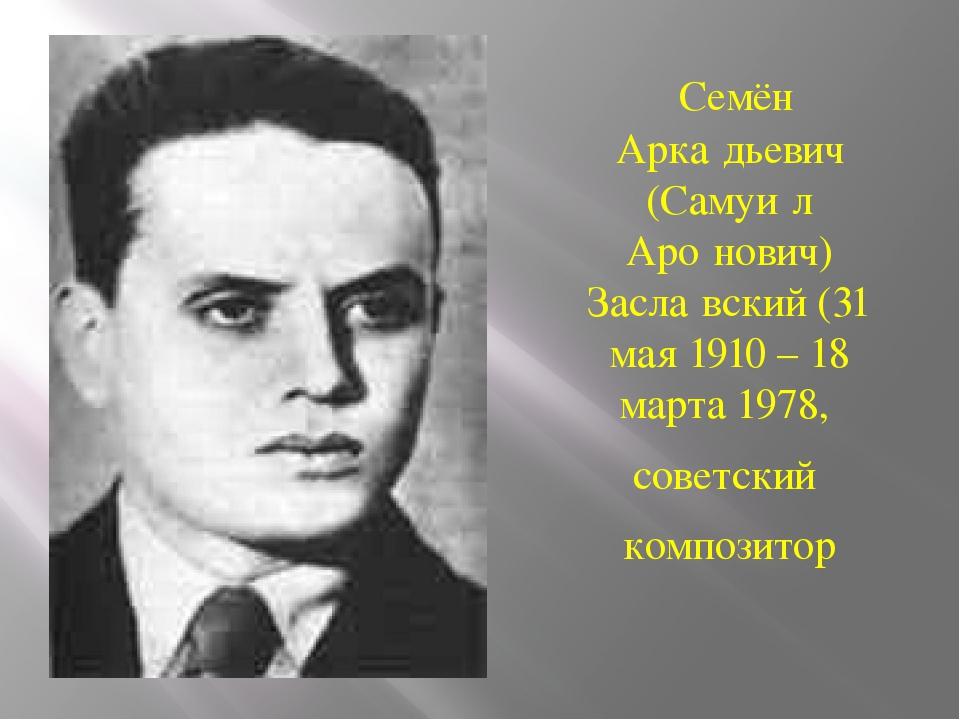 Семён Арка́дьевич (Самуи́л Аро́нович) Засла́вский(31 мая1910 – 18 марта19...