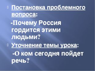 Постановка проблемного вопроса: -Почему Россия гордится этими людьми? Уточнен