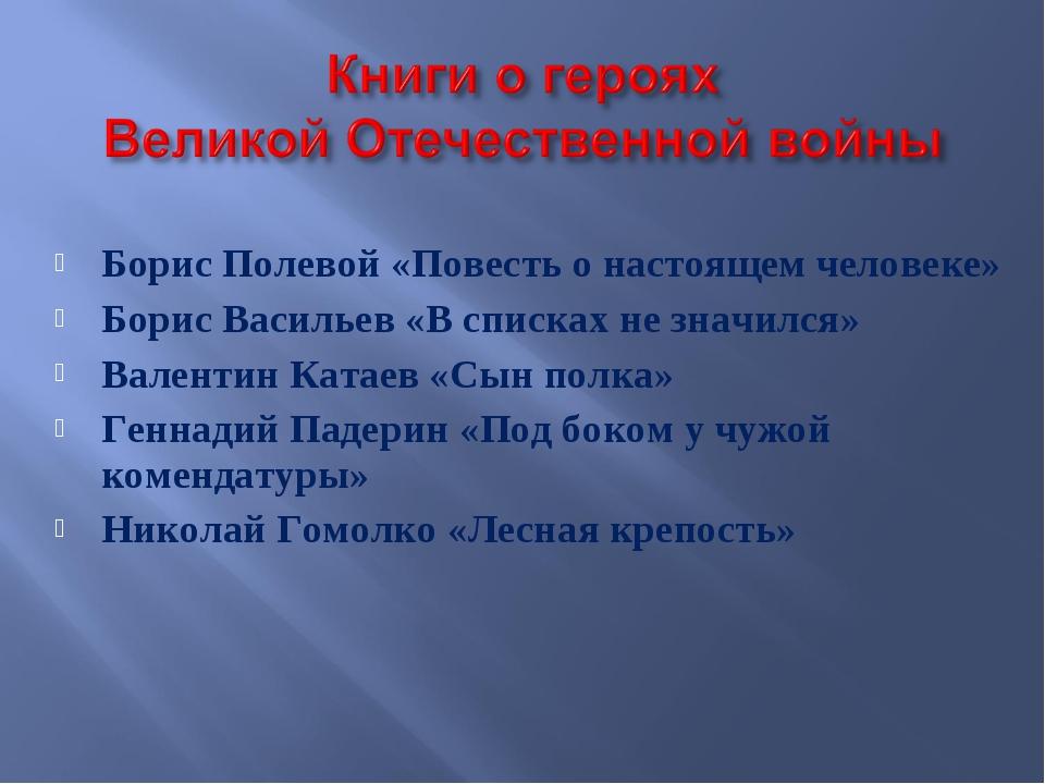 Борис Полевой «Повесть о настоящем человеке» Борис Васильев «В списках не зна...