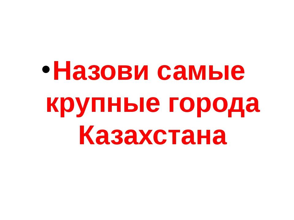 Назови самые крупные города Казахстана