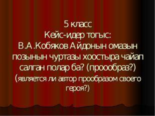 5 класс Кейс-идер тогыс: В.А.Кобяков Айдонын омазын позынын чуртазы хоостыра