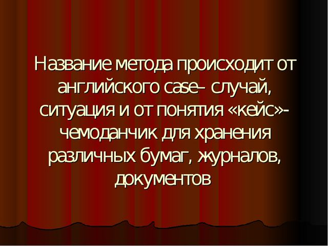 Название метода происходит от английского case– случай, ситуация и от понятия...