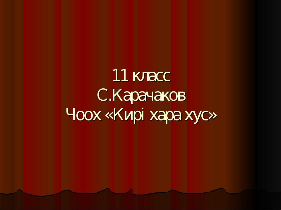 11 класс С.Карачаков Чоох «Кирi хара хус»