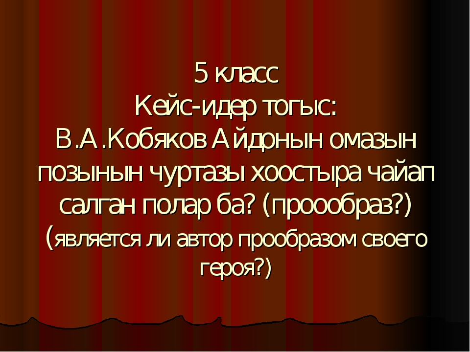 5 класс Кейс-идер тогыс: В.А.Кобяков Айдонын омазын позынын чуртазы хоостыра...