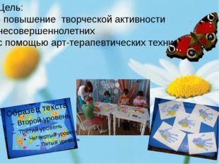 Цель: развитие творческой активности несовершеннолетних с помощью арт-терапе