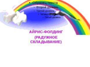 АЙРИС-ФОЛДИНГ (РАДУЖНОЕ СКЛАДЫВАНИЕ)