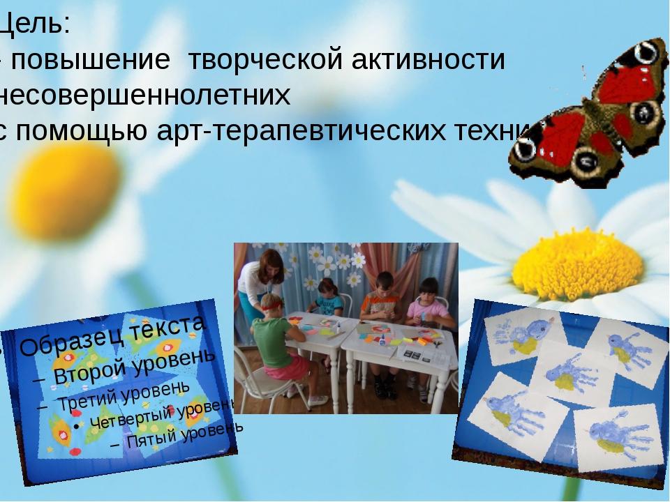 Цель: развитие творческой активности несовершеннолетних с помощью арт-терапе...
