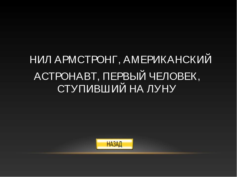 НИЛ АРМСТРОНГ, АМЕРИКАНСКИЙ АСТРОНАВТ, ПЕРВЫЙ ЧЕЛОВЕК, СТУПИВШИЙ НА ЛУНУ
