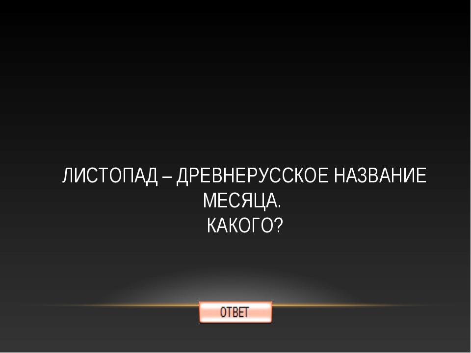 ЛИСТОПАД – ДРЕВНЕРУССКОЕ НАЗВАНИЕ МЕСЯЦА. КАКОГО?