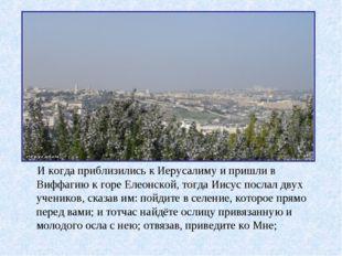 И когда приблизились к Иерусалиму и пришли в Виффагию к горе Елеонской, тогд