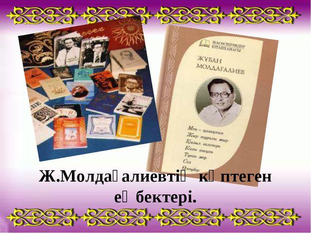 Ж.Молдағалиевтің көптеген еңбектері.