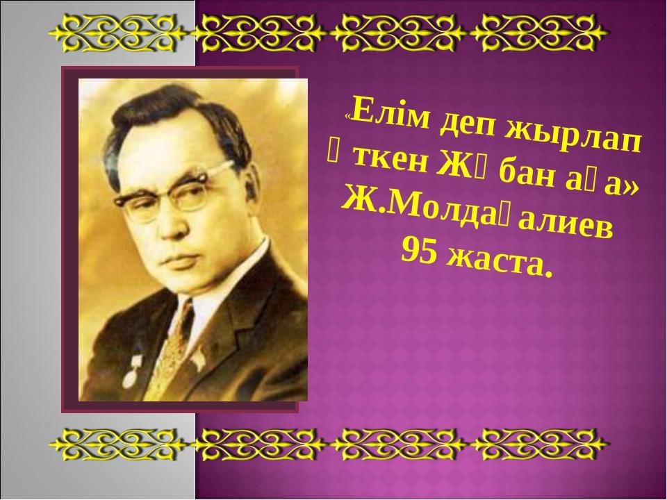 «Елім деп жырлап өткен Жұбан аға» Ж.Молдағалиев 95 жаста.