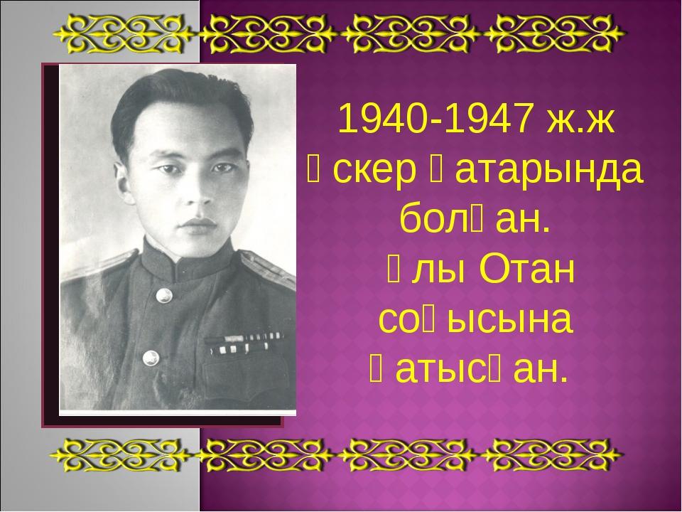 1940-1947 ж.ж әскер қатарында болған. Ұлы Отан соғысына қатысқан.