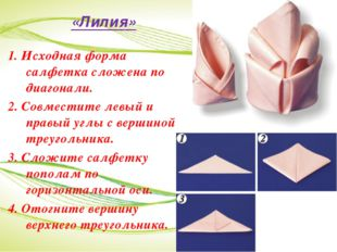 «Лилия» 1. Исходная форма салфетка сложена по диагонали. 2. Совместите левый