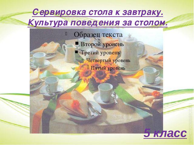 Сервировка стола к завтраку. Культура поведения за столом. 5 класс