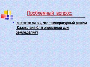 Проблемный вопрос: считаете ли вы, что температурный режим Казахстана благопр